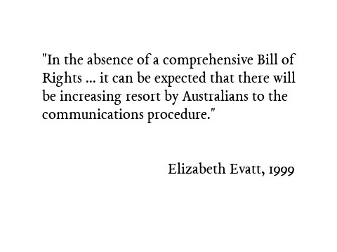 In the absence of a comprehensive Bill of Rights which would allow the Australian courts to defend human rights against legislative encroachment, it can be expected that there will be increasing resort by Australians to the communications procedure. Elizabeth Evatt, 1999