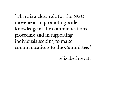 There is clearly a role for the NGO movement in promoting wider knowledge of the communications procedure and in supporting individuals seeking to make communications to the Committee. Elizabeth Evatt